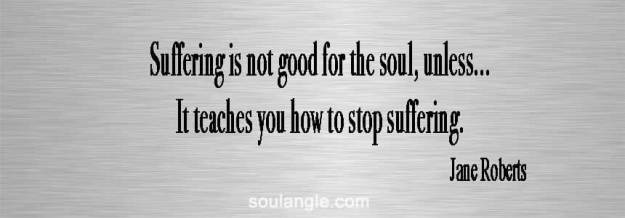 Jane Roberts - Seth Speaks - Soul quote about it time to stop suffering.